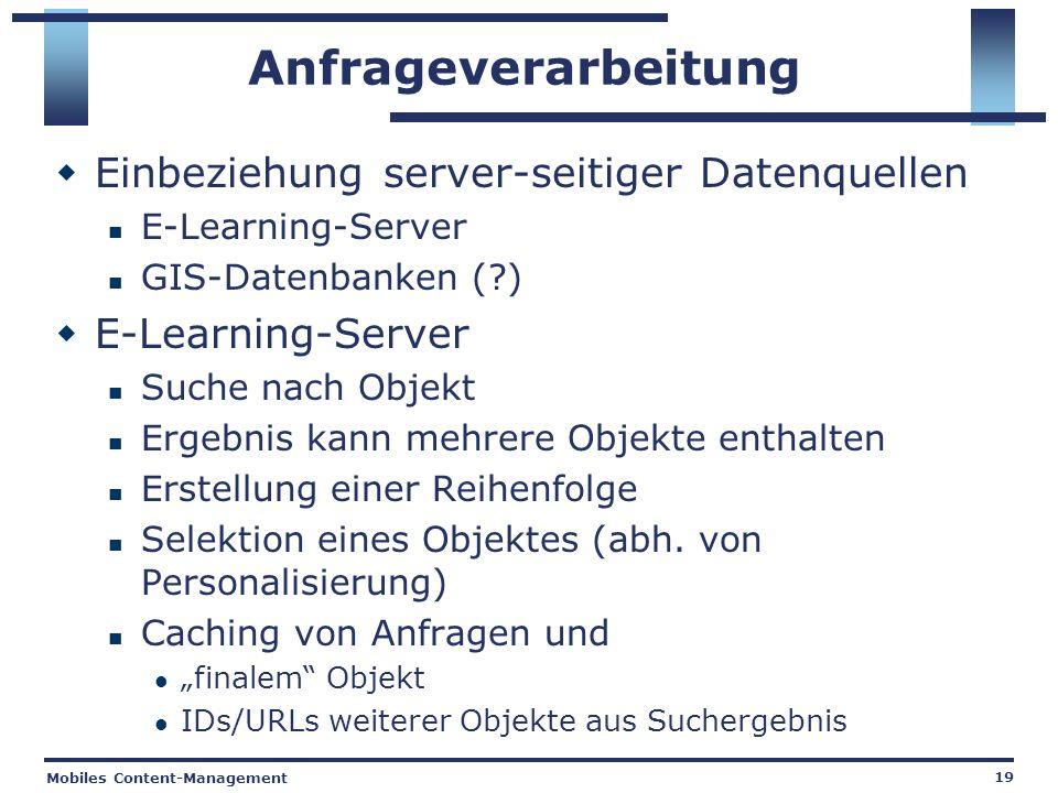 Mobiles Content-Management 19 Anfrageverarbeitung Einbeziehung server-seitiger Datenquellen E-Learning-Server GIS-Datenbanken ( ) E-Learning-Server Suche nach Objekt Ergebnis kann mehrere Objekte enthalten Erstellung einer Reihenfolge Selektion eines Objektes (abh.
