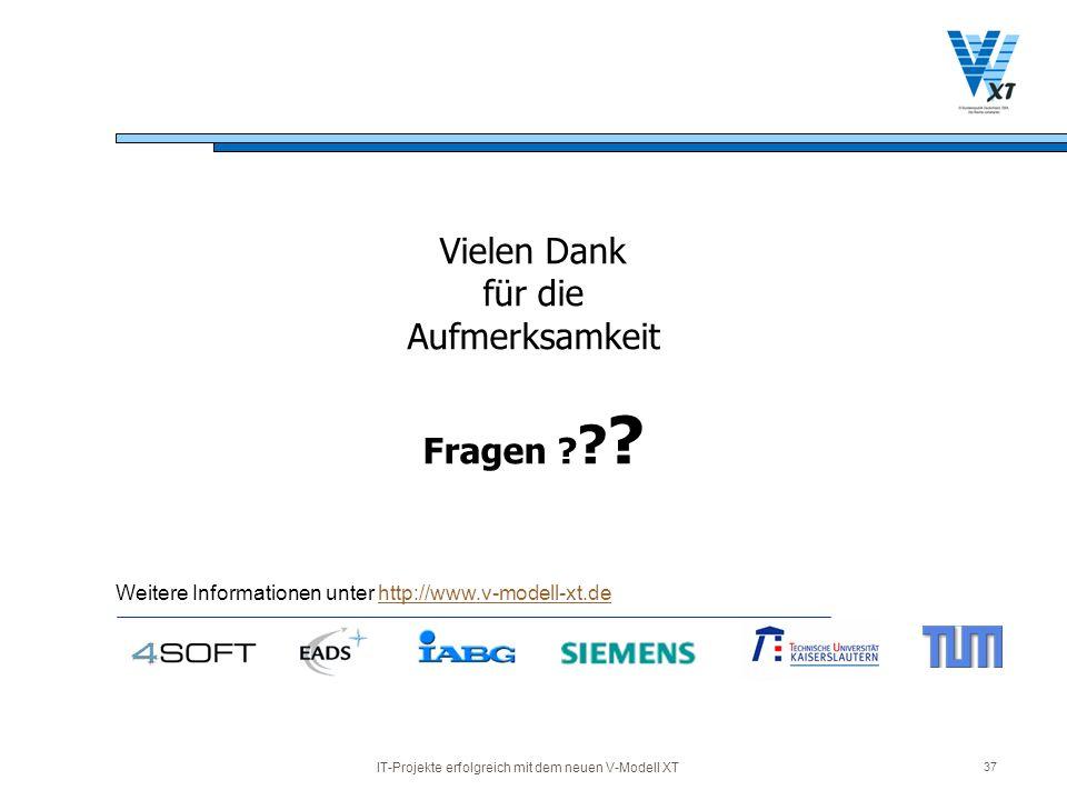 IT-Projekte erfolgreich mit dem neuen V-Modell XT 37 Vielen Dank für die Aufmerksamkeit Fragen ? ? ? Weitere Informationen unter http://www.v-modell-x