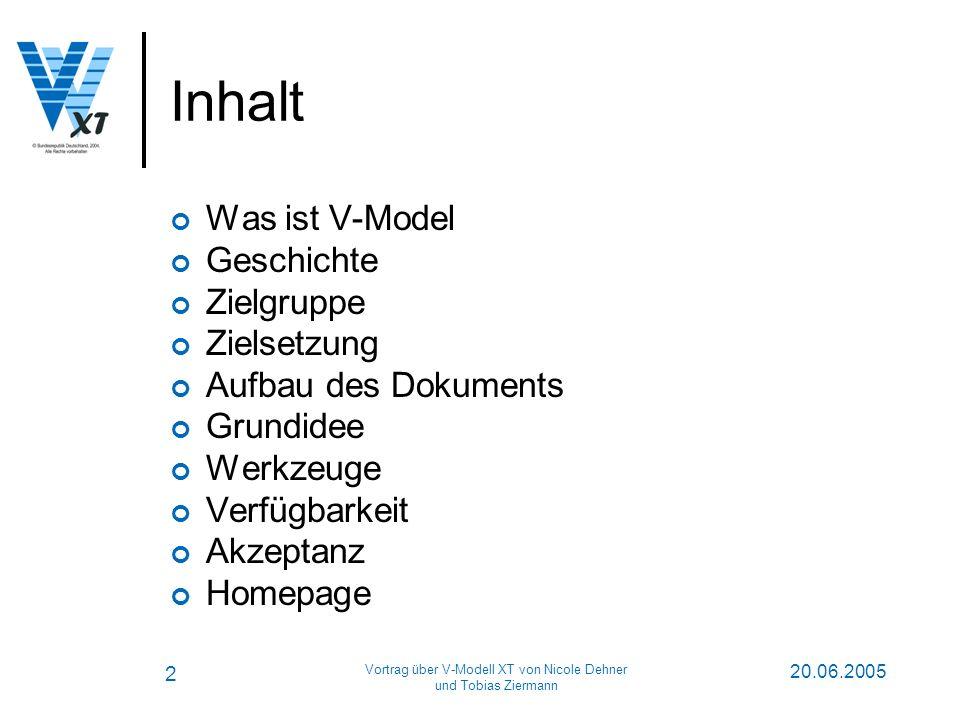 2 20.06.2005 Vortrag über V-Modell XT von Nicole Dehner und Tobias Ziermann Inhalt Was ist V-Model Geschichte Zielgruppe Zielsetzung Aufbau des Dokuments Grundidee Werkzeuge Verfügbarkeit Akzeptanz Homepage