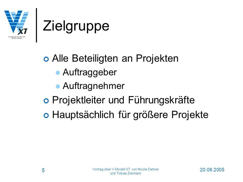 5 20.06.2005 Vortrag über V-Modell XT von Nicole Dehner und Tobias Ziermann Zielgruppe Alle Beteiligten an Projekten Auftraggeber Auftragnehmer Projektleiter und Führungskräfte Hauptsächlich für größere Projekte