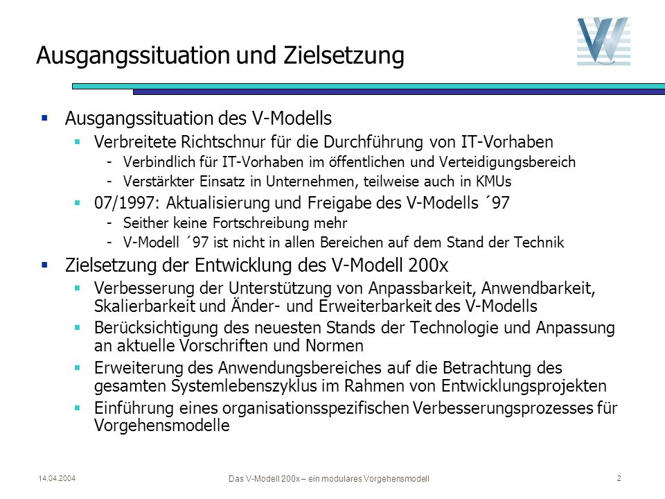14.04.2004 Das V-Modell 200x – ein modulares Vorgehensmodell 2 Ausgangssituation und Zielsetzung Ausgangssituation des V-Modells Verbreitete Richtschnur für die Durchführung von IT-Vorhaben -Verbindlich für IT-Vorhaben im öffentlichen und Verteidigungsbereich -Verstärkter Einsatz in Unternehmen, teilweise auch in KMUs 07/1997: Aktualisierung und Freigabe des V-Modells ´97 -Seither keine Fortschreibung mehr -V-Modell ´97 ist nicht in allen Bereichen auf dem Stand der Technik Zielsetzung der Entwicklung des V-Modell 200x Verbesserung der Unterstützung von Anpassbarkeit, Anwendbarkeit, Skalierbarkeit und Änder- und Erweiterbarkeit des V-Modells Berücksichtigung des neuesten Stands der Technologie und Anpassung an aktuelle Vorschriften und Normen Erweiterung des Anwendungsbereiches auf die Betrachtung des gesamten Systemlebenszyklus im Rahmen von Entwicklungsprojekten Einführung eines organisationsspezifischen Verbesserungsprozesses für Vorgehensmodelle