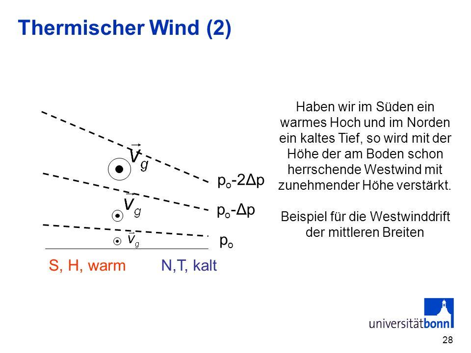 28 Thermischer Wind (2) popo S, H, warm N,T, kalt po-Δppo-Δp p o -2Δp Haben wir im Süden ein warmes Hoch und im Norden ein kaltes Tief, so wird mit der Höhe der am Boden schon herrschende Westwind mit zunehmender Höhe verstärkt.