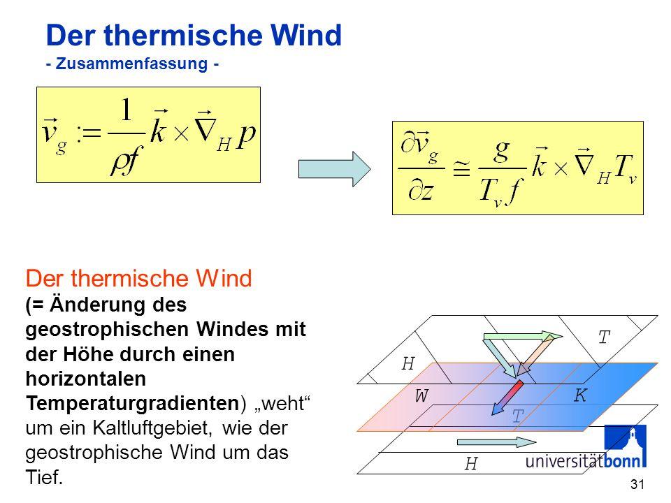 31 Der thermische Wind - Zusammenfassung - Der thermische Wind (= Änderung des geostrophischen Windes mit der Höhe durch einen horizontalen Temperaturgradienten) weht um ein Kaltluftgebiet, wie der geostrophische Wind um das Tief.