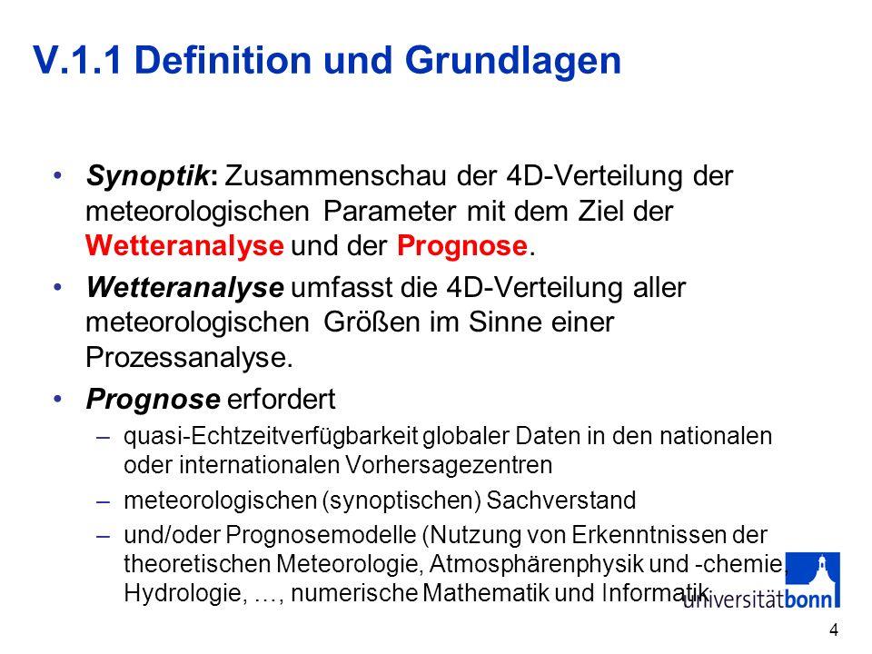 4 V.1.1 Definition und Grundlagen Synoptik: Zusammenschau der 4D-Verteilung der meteorologischen Parameter mit dem Ziel der Wetteranalyse und der Prognose.