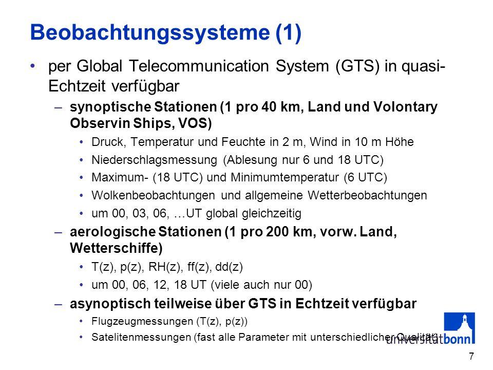 7 Beobachtungssysteme (1) per Global Telecommunication System (GTS) in quasi- Echtzeit verfügbar –synoptische Stationen (1 pro 40 km, Land und Volontary Observin Ships, VOS) Druck, Temperatur und Feuchte in 2 m, Wind in 10 m Höhe Niederschlagsmessung (Ablesung nur 6 und 18 UTC) Maximum- (18 UTC) und Minimumtemperatur (6 UTC) Wolkenbeobachtungen und allgemeine Wetterbeobachtungen um 00, 03, 06, …UT global gleichzeitig –aerologische Stationen (1 pro 200 km, vorw.