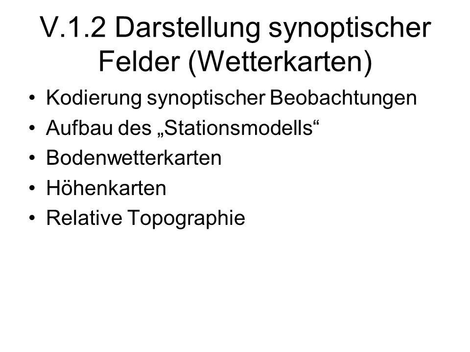 V.1.2 Darstellung synoptischer Felder (Wetterkarten) Kodierung synoptischer Beobachtungen Aufbau des Stationsmodells Bodenwetterkarten Höhenkarten Rel