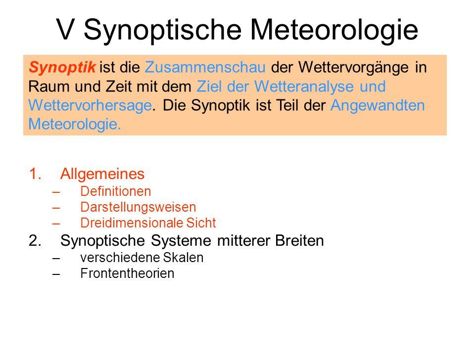 V Synoptische Meteorologie 1.Allgemeines –Definitionen –Darstellungsweisen –Dreidimensionale Sicht 2.Synoptische Systeme mitterer Breiten –verschieden
