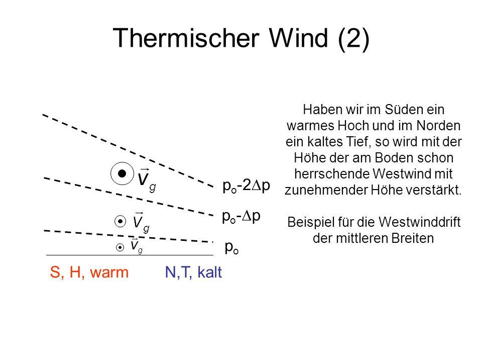 Thermischer Wind (2) popo S, H, warm N,T, kalt p o - p p o -2 p Haben wir im Süden ein warmes Hoch und im Norden ein kaltes Tief, so wird mit der Höhe