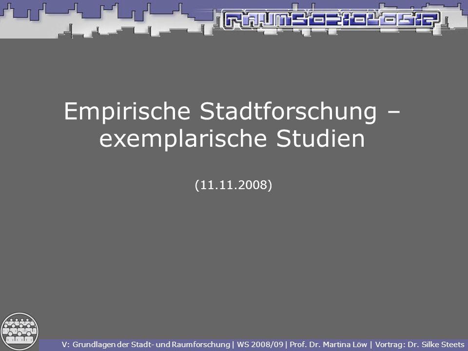 V: Grundlagen der Stadt- und Raumforschung | WS 2008/09 | Prof. Dr. Martina Löw | Vortrag: Dr. Silke Steets Empirische Stadtforschung – exemplarische