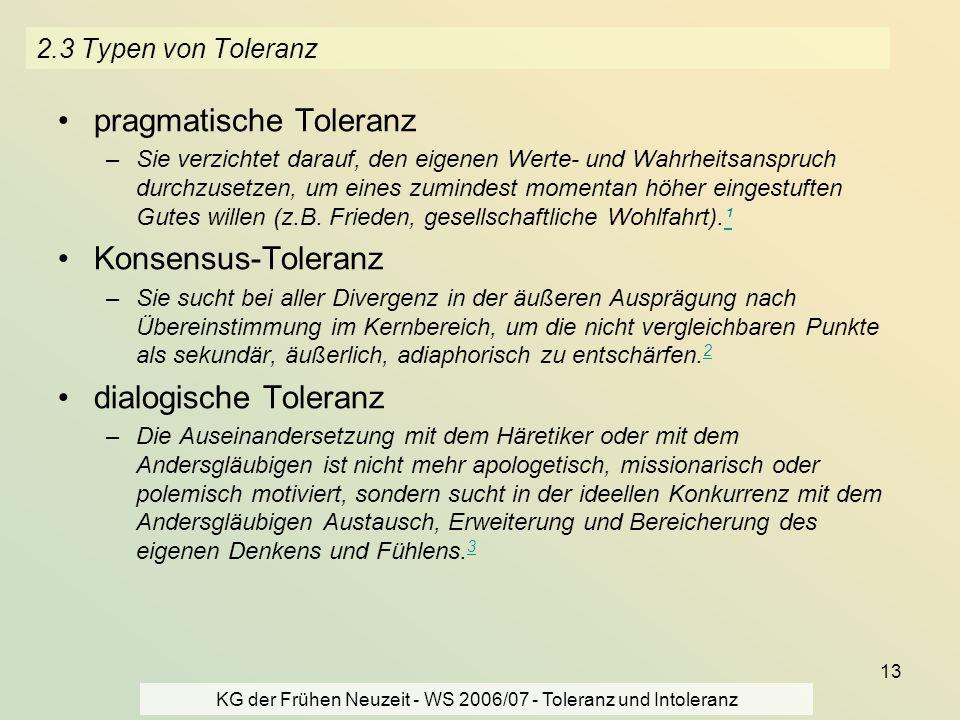 KG der Frühen Neuzeit - WS 2006/07 - Toleranz und Intoleranz 13 2.3 Typen von Toleranz pragmatische Toleranz –Sie verzichtet darauf, den eigenen Werte