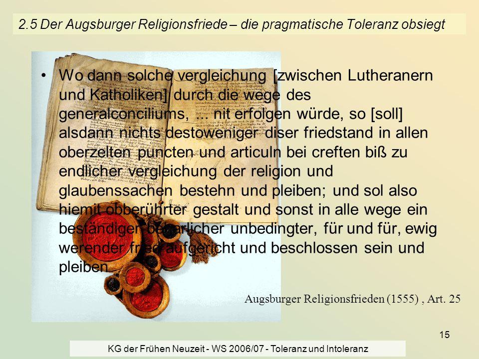 KG der Frühen Neuzeit - WS 2006/07 - Toleranz und Intoleranz 15 2.5 Der Augsburger Religionsfriede – die pragmatische Toleranz obsiegt Wo dann solche