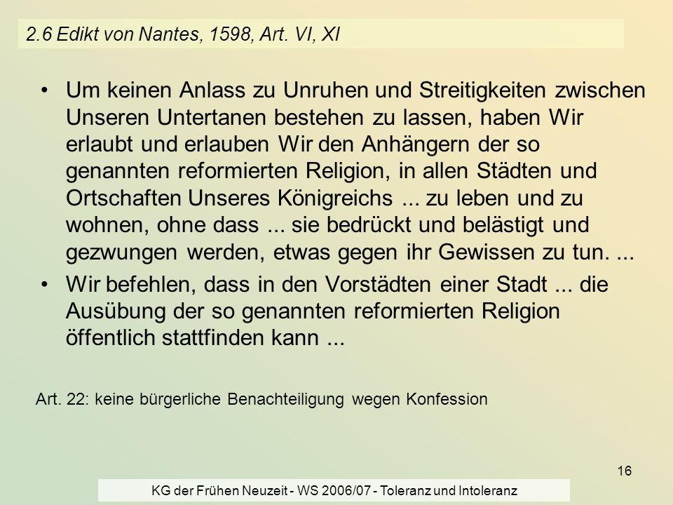 KG der Frühen Neuzeit - WS 2006/07 - Toleranz und Intoleranz 16 2.6 Edikt von Nantes, 1598, Art. VI, XI Um keinen Anlass zu Unruhen und Streitigkeiten