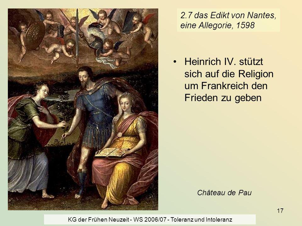 KG der Frühen Neuzeit - WS 2006/07 - Toleranz und Intoleranz 17 2.7 das Edikt von Nantes, eine Allegorie, 1598 Heinrich IV. stützt sich auf die Religi