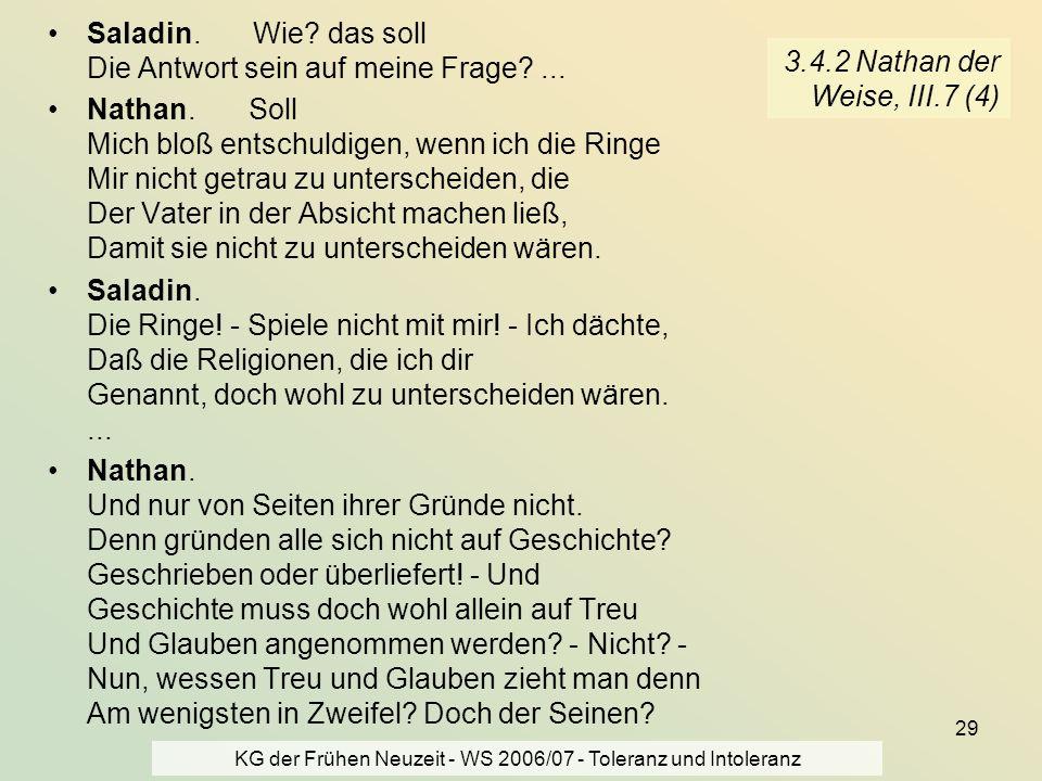 KG der Frühen Neuzeit - WS 2006/07 - Toleranz und Intoleranz 29 3.4.2 Nathan der Weise, III.7 (4) Saladin. Wie? das soll Die Antwort sein auf meine Fr