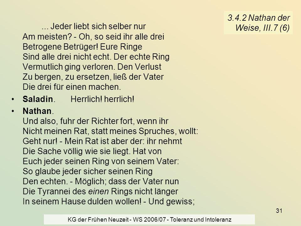 KG der Frühen Neuzeit - WS 2006/07 - Toleranz und Intoleranz 31 3.4.2 Nathan der Weise, III.7 (6)... Jeder liebt sich selber nur Am meisten? - Oh, so