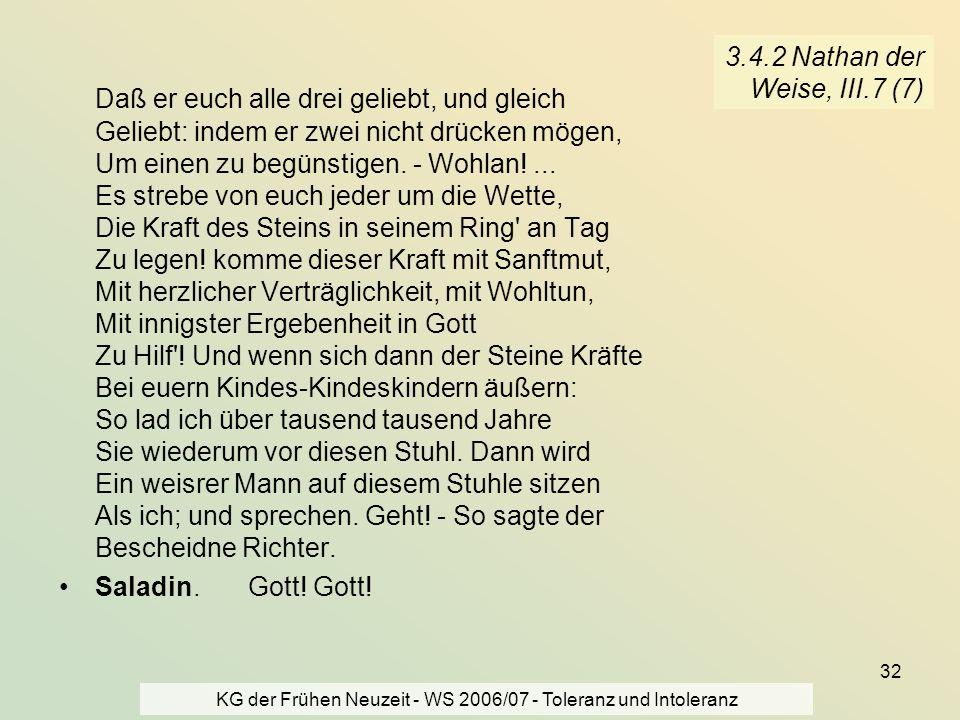 KG der Frühen Neuzeit - WS 2006/07 - Toleranz und Intoleranz 32 3.4.2 Nathan der Weise, III.7 (7) Daß er euch alle drei geliebt, und gleich Geliebt: i