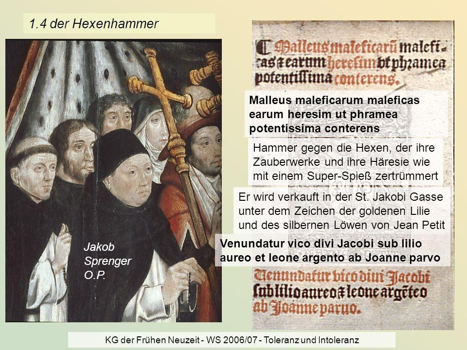 KG der Frühen Neuzeit - WS 2006/07 - Toleranz und Intoleranz 6 1.4 der Hexenhammer Jakob Sprenger O.P. Malleus maleficarum maleficas earum heresim ut