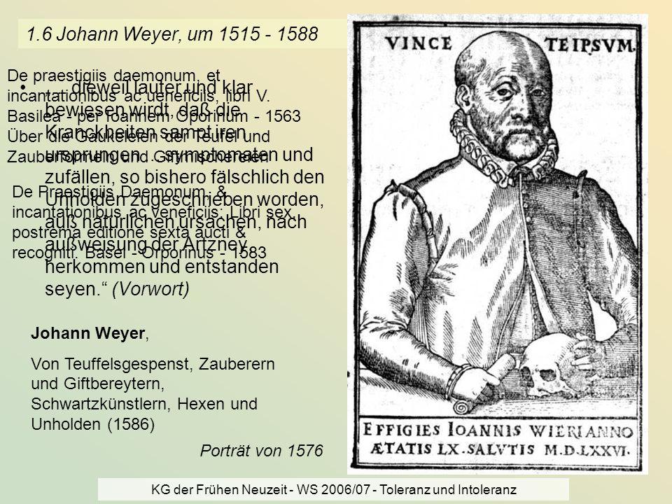 KG der Frühen Neuzeit - WS 2006/07 - Toleranz und Intoleranz 8 1.6 Johann Weyer, um 1515 - 1588... dieweil lauter und klar bewiesen wirdt, daß die Kra