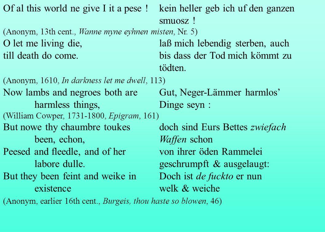 Of al this world ne give I it a pese !kein heller geb ich uf den ganzen smuosz ! (Anonym, 13th cent., Wanne myne eyhnen misten, Nr. 5) O let me living