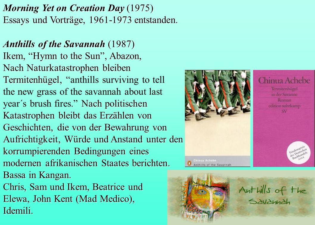Morning Yet on Creation Day (1975) Essays und Vorträge, 1961-1973 entstanden. Anthills of the Savannah (1987) Ikem, Hymn to the Sun, Abazon, Nach Natu