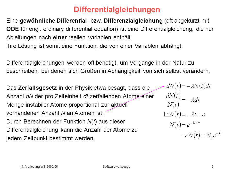 11. Vorlesung WS 2005/06Softwarewerkzeuge2 Differentialgleichungen Eine gewöhnliche Differential- bzw. Differenzialgleichung (oft abgekürzt mit ODE fü
