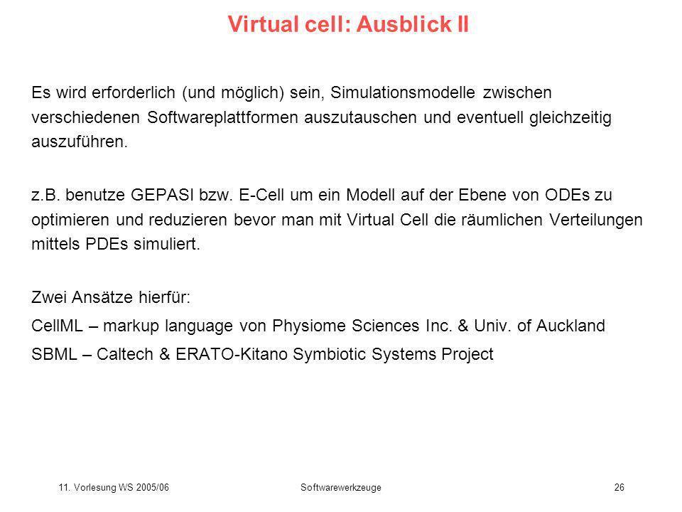 11. Vorlesung WS 2005/06Softwarewerkzeuge26 Virtual cell: Ausblick II Es wird erforderlich (und möglich) sein, Simulationsmodelle zwischen verschieden