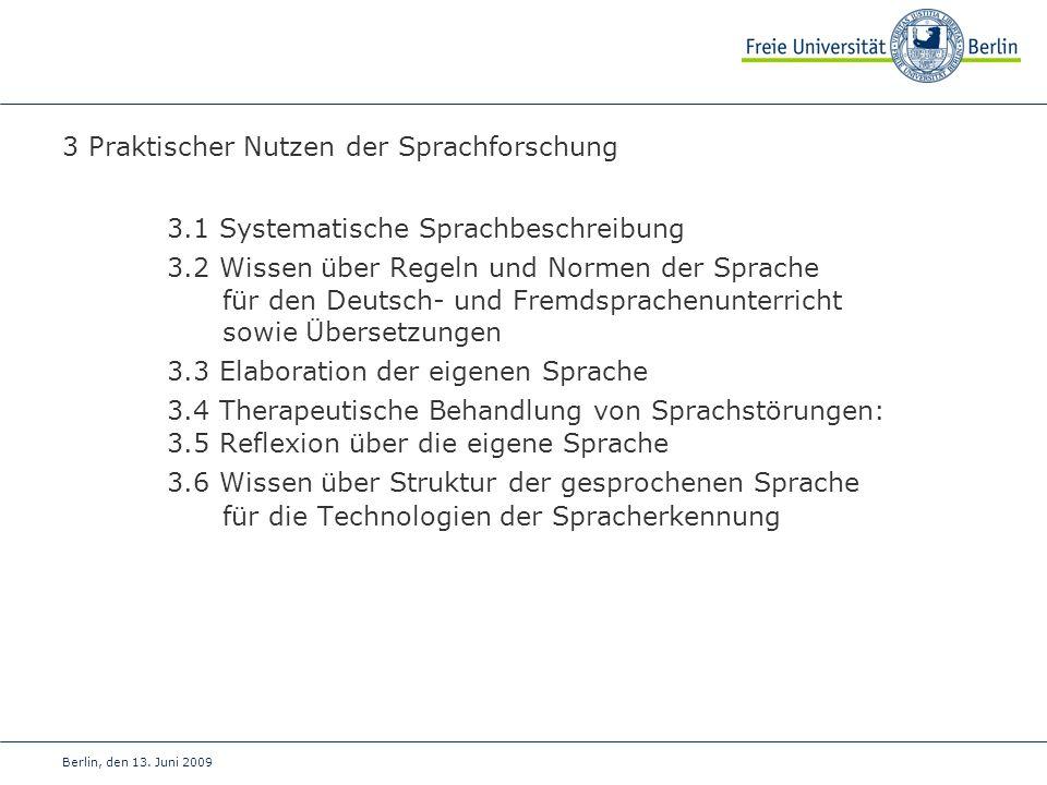 Berlin, den 13. Juni 2009 3 Praktischer Nutzen der Sprachforschung 3.1 Systematische Sprachbeschreibung 3.2 Wissen über Regeln und Normen der Sprache