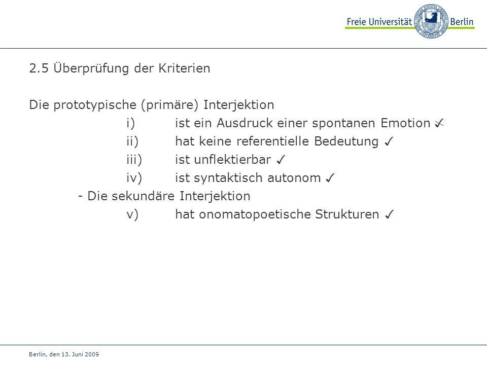 Berlin, den 13. Juni 2009 2.5 Überprüfung der Kriterien Die prototypische (primäre) Interjektion i) ist ein Ausdruck einer spontanen Emotion ii) hat k
