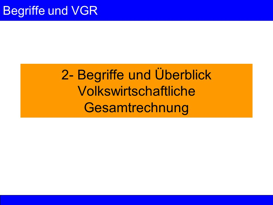 Begriffe und VGR 2- Begriffe und Überblick Volkswirtschaftliche Gesamtrechnung