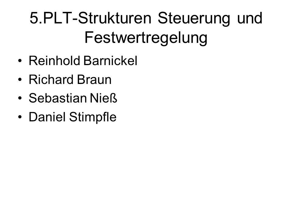 5.PLT-Strukturen Steuerung und Festwertregelung Reinhold Barnickel Richard Braun Sebastian Nieß Daniel Stimpfle