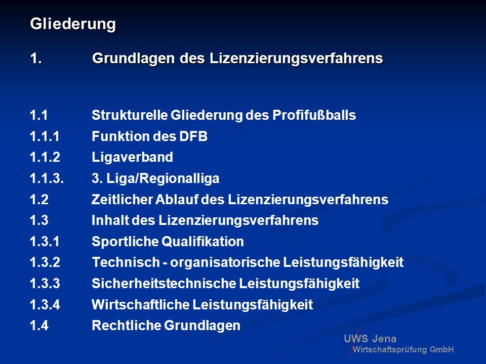 UWS Jena Wirtschaftsprüfung GmbH 1.3 Inhalt des Lizenzierungsverfahrens 1.3.1 Sportliche Qualifikation -wenn die in der Spielordnung festgesetzten Leistungen nachgewiesen werden - der Bewerber an seinem Sitz oder in seiner Region als Fördereinrichtung des Juniorenfußballs ein Leistungszentrum führt, das den Anforderungen der Richtlinien für die Errichtung und Unterhaltung von Leistungszentren der Teilnehmer der Lizenzligen entspricht (trifft für 3.