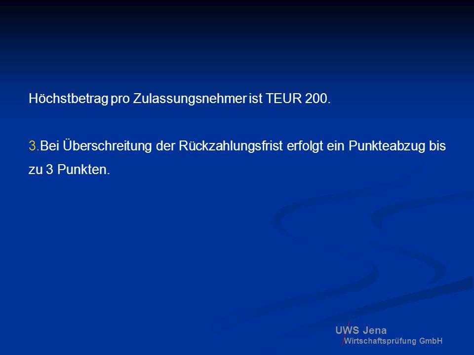 UWS Jena Wirtschaftsprüfung GmbH Höchstbetrag pro Zulassungsnehmer ist TEUR 200. 3.Bei Überschreitung der Rückzahlungsfrist erfolgt ein Punkteabzug bi
