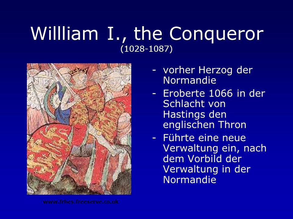 Willliam I., the Conqueror (1028-1087) -vorher Herzog der Normandie -Eroberte 1066 in der Schlacht von Hastings den englischen Thron -Führte eine neue Verwaltung ein, nach dem Vorbild der Verwaltung in der Normandie www.frhes.freeserve.co.uk