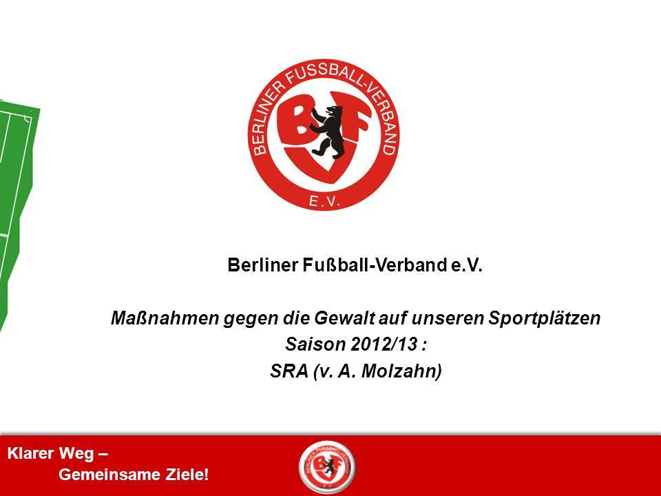 Klarer Weg – Gemeinsame Ziele! Berliner Fußball-Verband e.V. Maßnahmen gegen die Gewalt auf unseren Sportplätzen Saison 2012/13 : SRA (v. A. Molzahn)