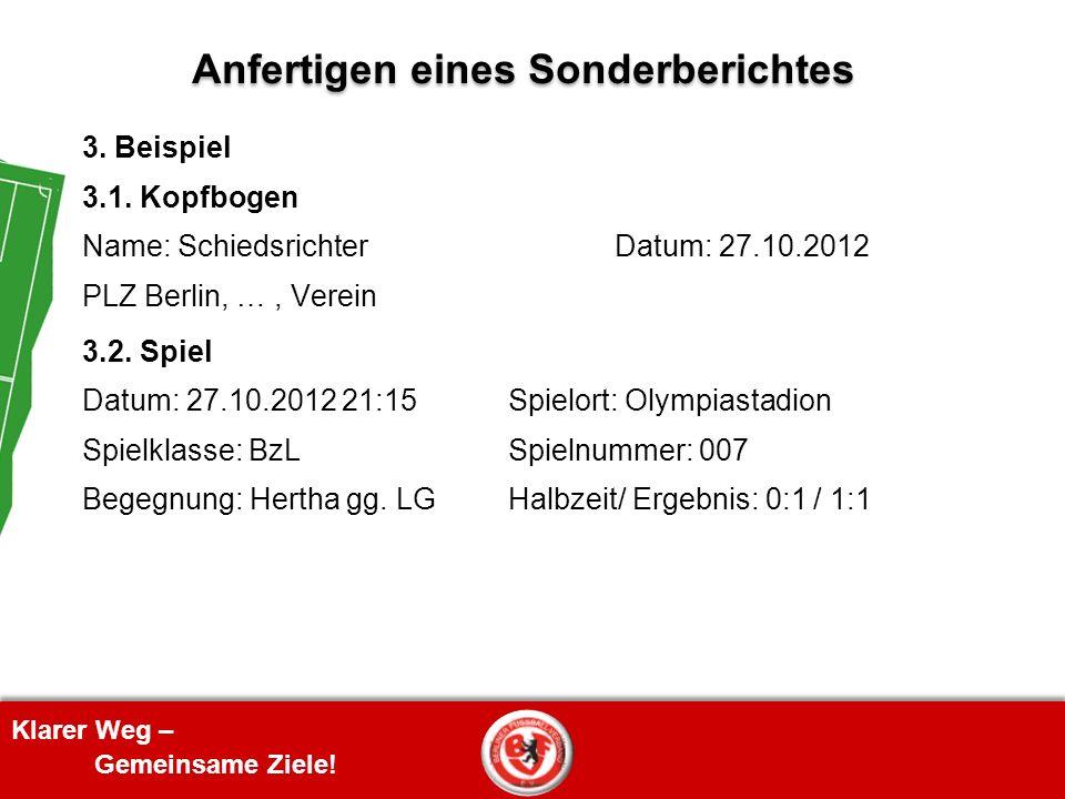 Klarer Weg – Gemeinsame Ziele! Anfertigen eines Sonderberichtes 3. Beispiel 3.1. Kopfbogen Name: SchiedsrichterDatum: 27.10.2012 PLZ Berlin, …, Verein