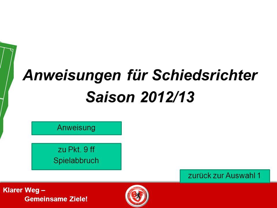 Klarer Weg – Gemeinsame Ziele! Anweisungen für Schiedsrichter Saison 2012/13 zu Pkt. 9 ff Spielabbruch Anweisung zurück zur Auswahl 1