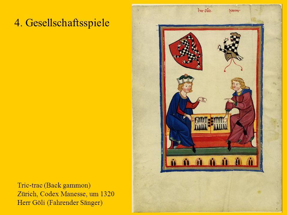 12 Tric-trac (Back gammon) Zürich, Codex Manesse, um 1320 Herr Göli (Fahrender Sänger) 4. Gesellschaftsspiele