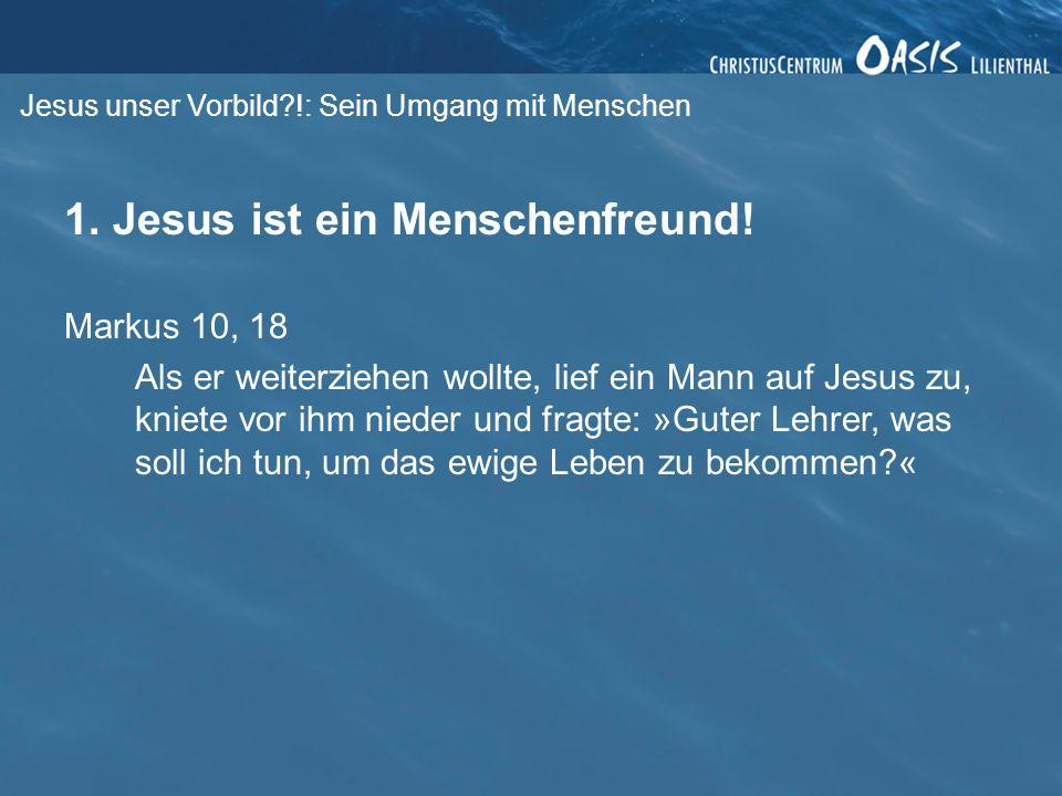 Jesus unser Vorbild?!: Sein Umgang mit Menschen 1. Jesus ist ein Menschenfreund! Markus 10, 18 Als er weiterziehen wollte, lief ein Mann auf Jesus zu,