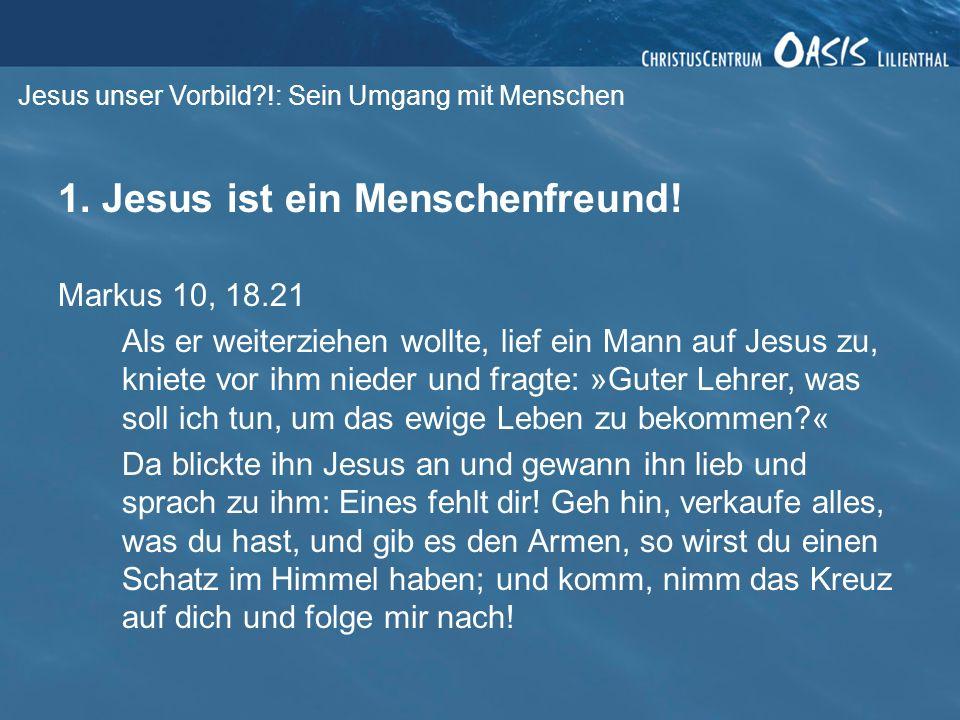 Jesus unser Vorbild?!: Sein Umgang mit Menschen 1. Jesus ist ein Menschenfreund! Markus 10, 18.21 Als er weiterziehen wollte, lief ein Mann auf Jesus