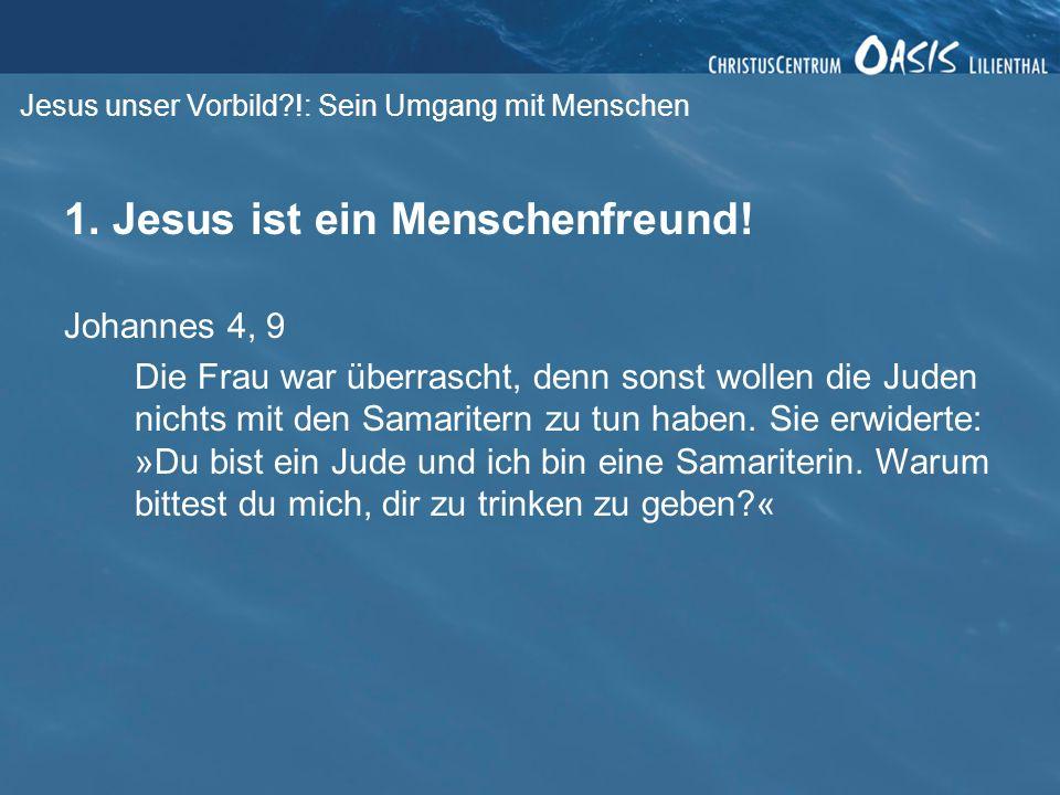 Jesus unser Vorbild?!: Sein Umgang mit Menschen 1. Jesus ist ein Menschenfreund! Johannes 4, 9 Die Frau war überrascht, denn sonst wollen die Juden ni