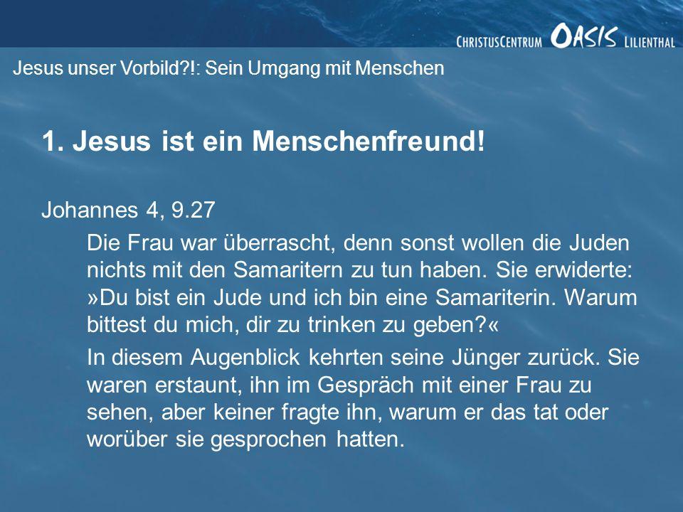 Jesus unser Vorbild?!: Sein Umgang mit Menschen 1. Jesus ist ein Menschenfreund! Johannes 4, 9.27 Die Frau war überrascht, denn sonst wollen die Juden