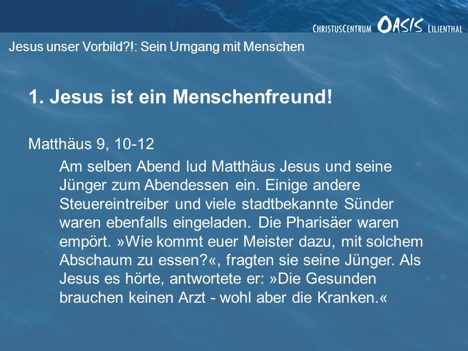 Jesus unser Vorbild?!: Sein Umgang mit Menschen 1. Jesus ist ein Menschenfreund! Matthäus 9, 10-12 Am selben Abend lud Matthäus Jesus und seine Jünger