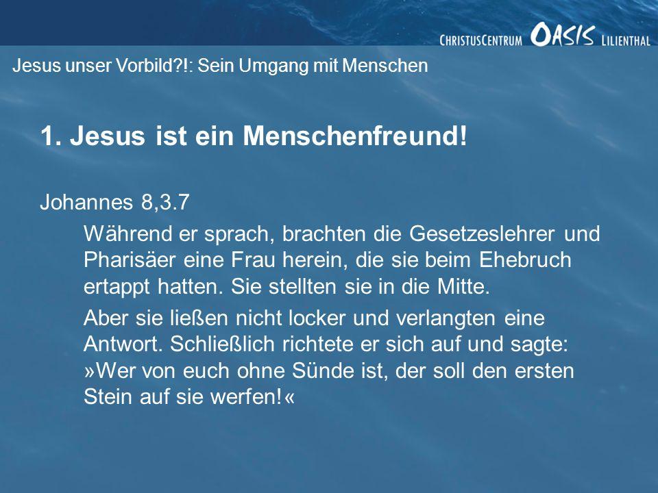Jesus unser Vorbild?!: Sein Umgang mit Menschen 1. Jesus ist ein Menschenfreund! Johannes 8,3.7 Während er sprach, brachten die Gesetzeslehrer und Pha
