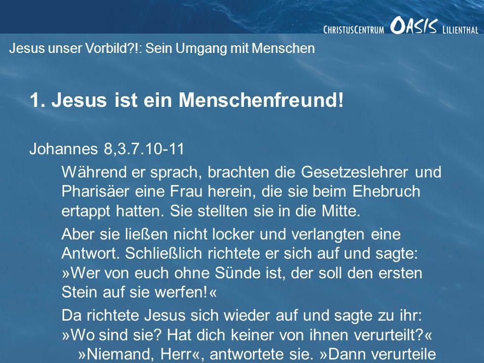 Jesus unser Vorbild?!: Sein Umgang mit Menschen 1. Jesus ist ein Menschenfreund! Johannes 8,3.7.10-11 Während er sprach, brachten die Gesetzeslehrer u