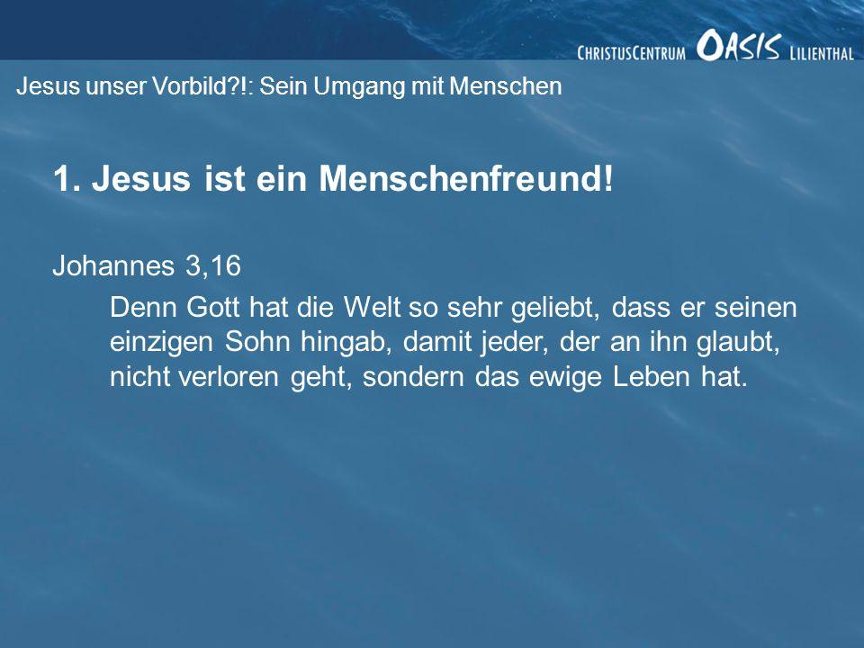 Jesus unser Vorbild?!: Sein Umgang mit Menschen 1. Jesus ist ein Menschenfreund! Johannes 3,16 Denn Gott hat die Welt so sehr geliebt, dass er seinen