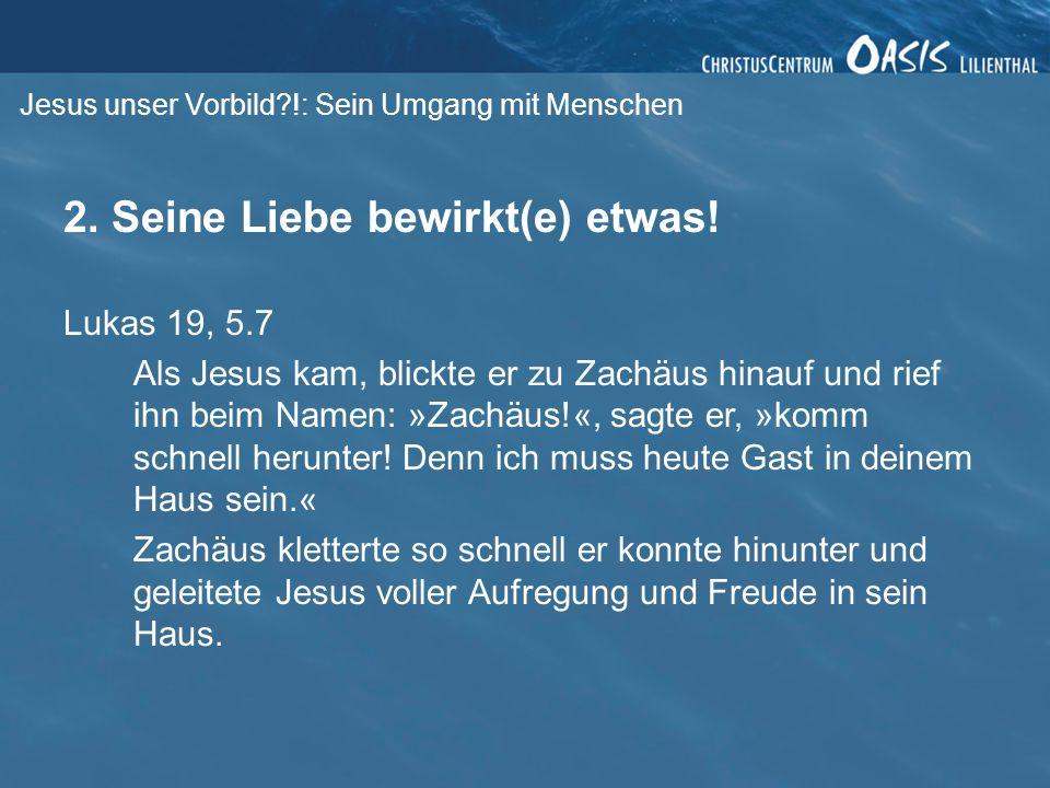 Jesus unser Vorbild?!: Sein Umgang mit Menschen 2. Seine Liebe bewirkt(e) etwas! Lukas 19, 5.7 Als Jesus kam, blickte er zu Zachäus hinauf und rief ih