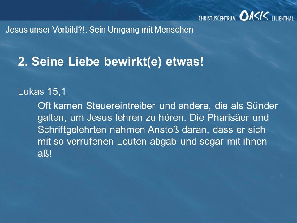 Jesus unser Vorbild?!: Sein Umgang mit Menschen 2. Seine Liebe bewirkt(e) etwas! Lukas 15,1 Oft kamen Steuereintreiber und andere, die als Sünder galt