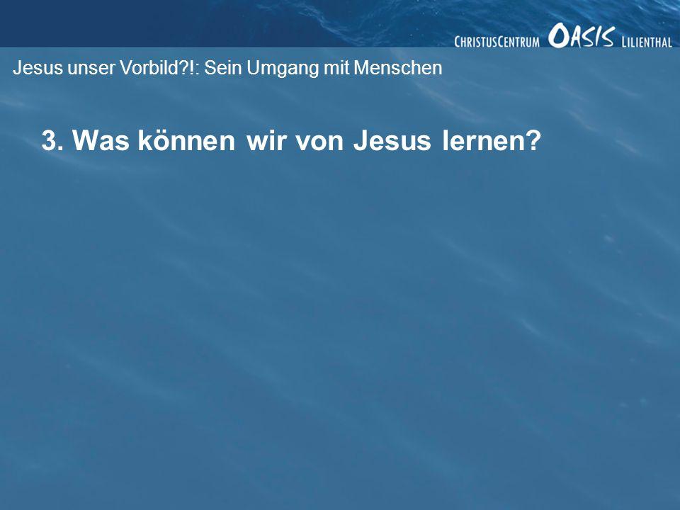 Jesus unser Vorbild?!: Sein Umgang mit Menschen 3. Was können wir von Jesus lernen?