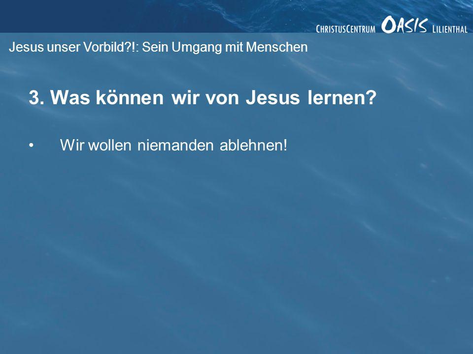 Jesus unser Vorbild?!: Sein Umgang mit Menschen 3. Was können wir von Jesus lernen? Wir wollen niemanden ablehnen!