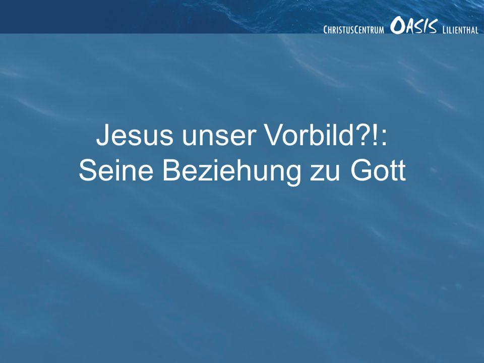 Jesus unser Vorbild?!: Seine Beziehung zu Gott